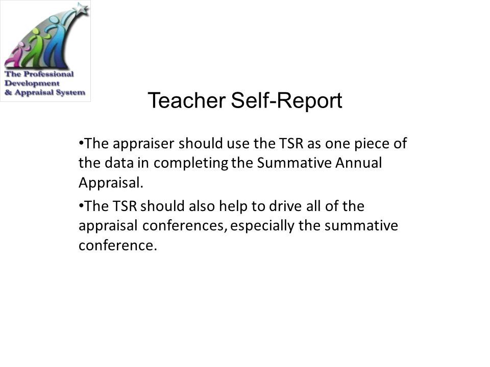 Teacher Self-Report The appraiser should use the TSR as one piece of the data in completing the Summative Annual Appraisal. The TSR should also help t