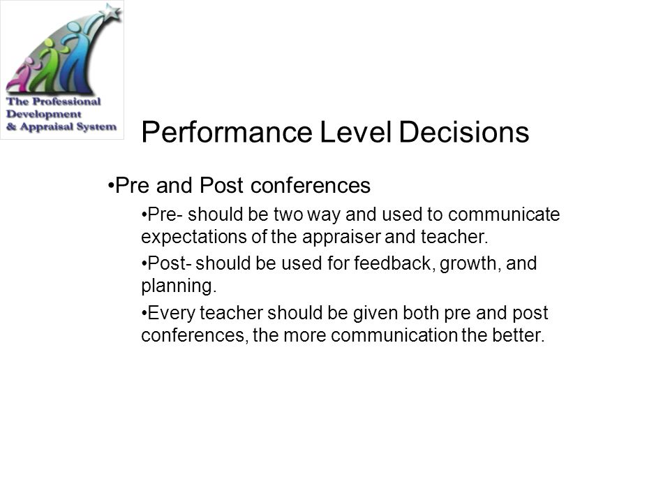 Performance Level Decisions Pre and Post conferences Pre- should be two way and used to communicate expectations of the appraiser and teacher. Post- s