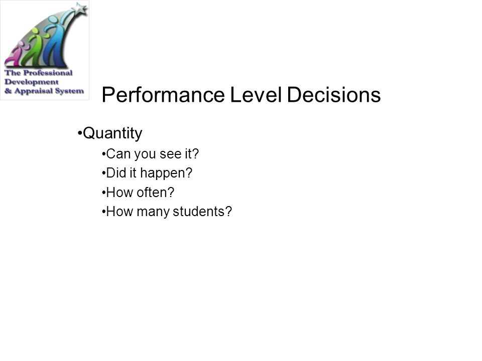 Performance Level Decisions Quantity Can you see it? Did it happen? How often? How many students?
