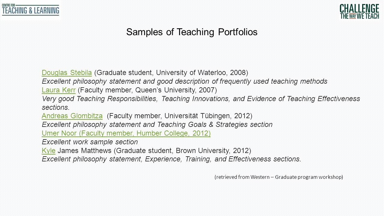 Samples of Teaching Portfolios Douglas StebilaDouglas Stebila (Graduate student, University of Waterloo, 2008) Excellent philosophy statement and good description of frequently used teaching methods Laura KerrLaura Kerr (Faculty member, Queen's University, 2007) Very good Teaching Responsibilities, Teaching Innovations, and Evidence of Teaching Effectiveness sections.
