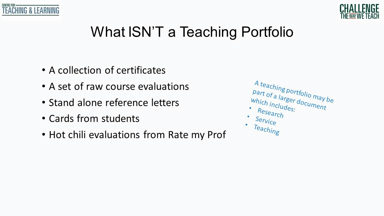 What ISN'T a Teaching Portfolio A collection of certificates A set of raw course evaluations Stand alone reference letters Cards from students Hot chili evaluations from Rate my Prof A teaching portfolio may be part of a larger document which includes: Research Service Teaching