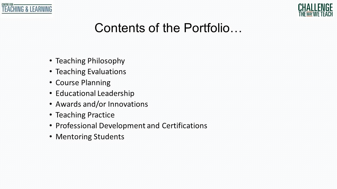 Contents of the Portfolio… Teaching Philosophy Teaching Evaluations Course Planning Educational Leadership Awards and/or Innovations Teaching Practice Professional Development and Certifications Mentoring Students