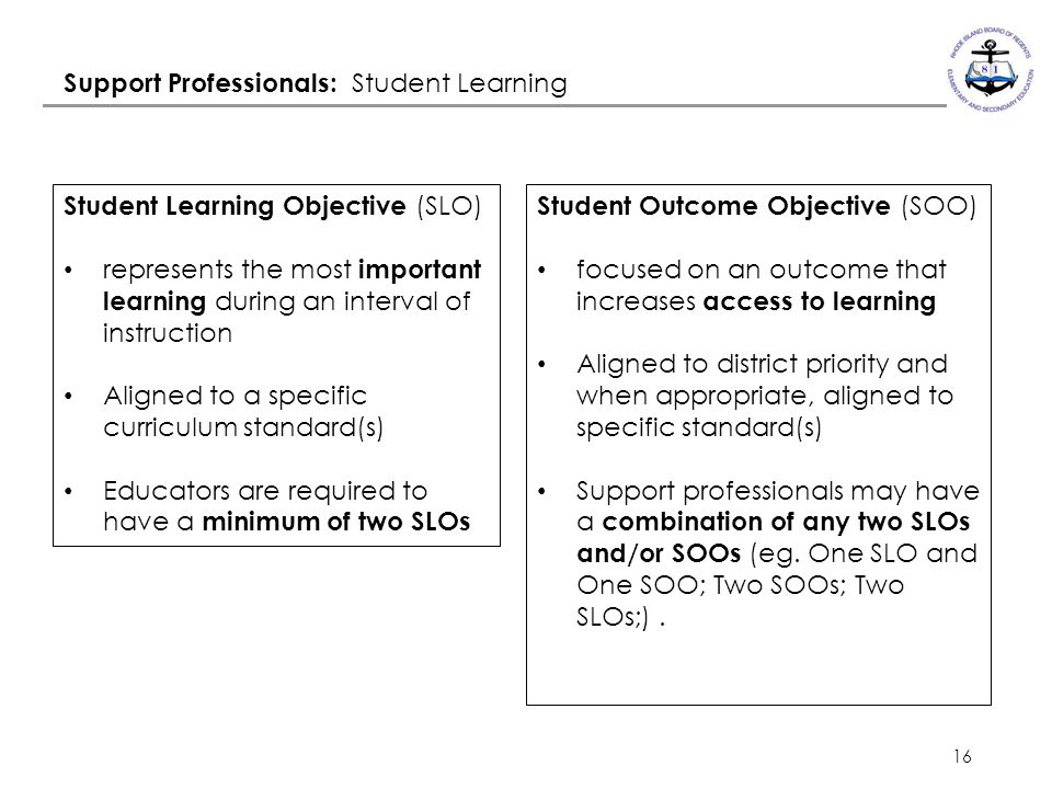 16 Support Professionals: Student Learning Student Outcome Objective (SOO) focused on an outcome that increases access to learning Aligned to district priority and when appropriate, aligned to specific standard(s) Support professionals may have a combination of any two SLOs and/or SOOs (eg.