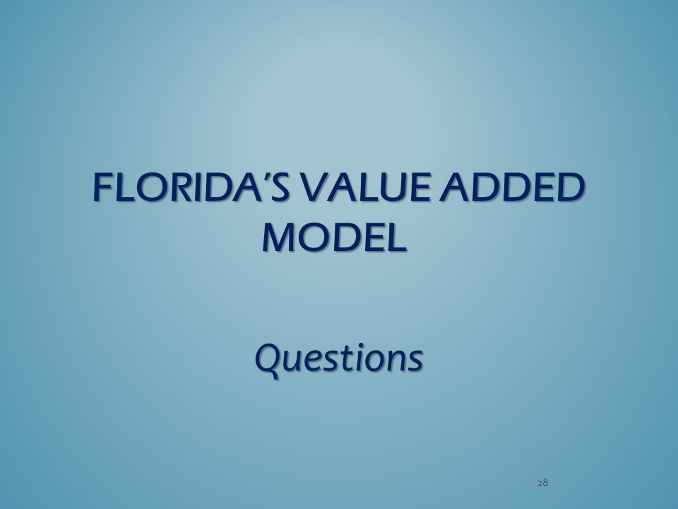 FLORIDA'S VALUE ADDED MODEL FLORIDA'S VALUE ADDED MODEL Questions 28