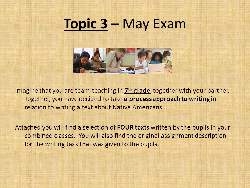 Topic 3 – May Exam Imagine that you are team-teaching in 7 th grade together with your partner. Together, you have decided to take a process approach