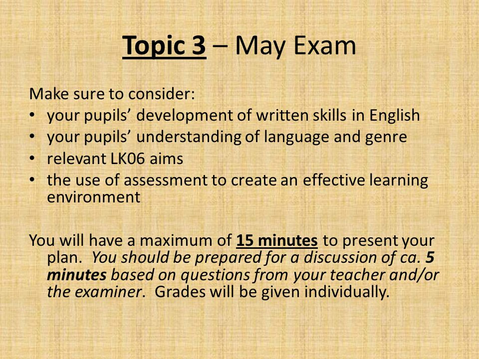 Topic 3 – May Exam Make sure to consider: your pupils' development of written skills in English your pupils' understanding of language and genre relev