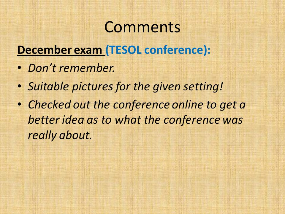 Comments December exam (TESOL conference): Don't remember. Suitable pictures for the given setting! Checked out the conference online to get a better