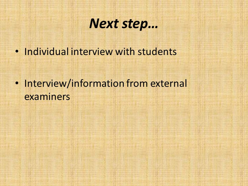 Next step… Individual interview with students Interview/information from external examiners