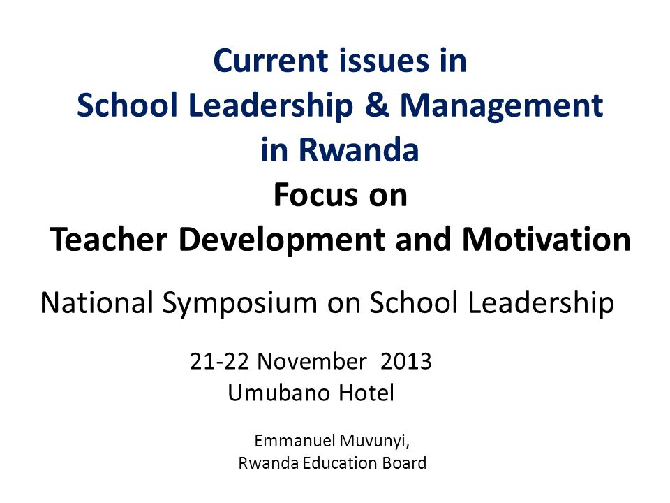 Current issues in School Leadership & Management in Rwanda Focus on Teacher Development and Motivation 21-22 November 2013 Umubano Hotel National Symposium on School Leadership Emmanuel Muvunyi, Rwanda Education Board