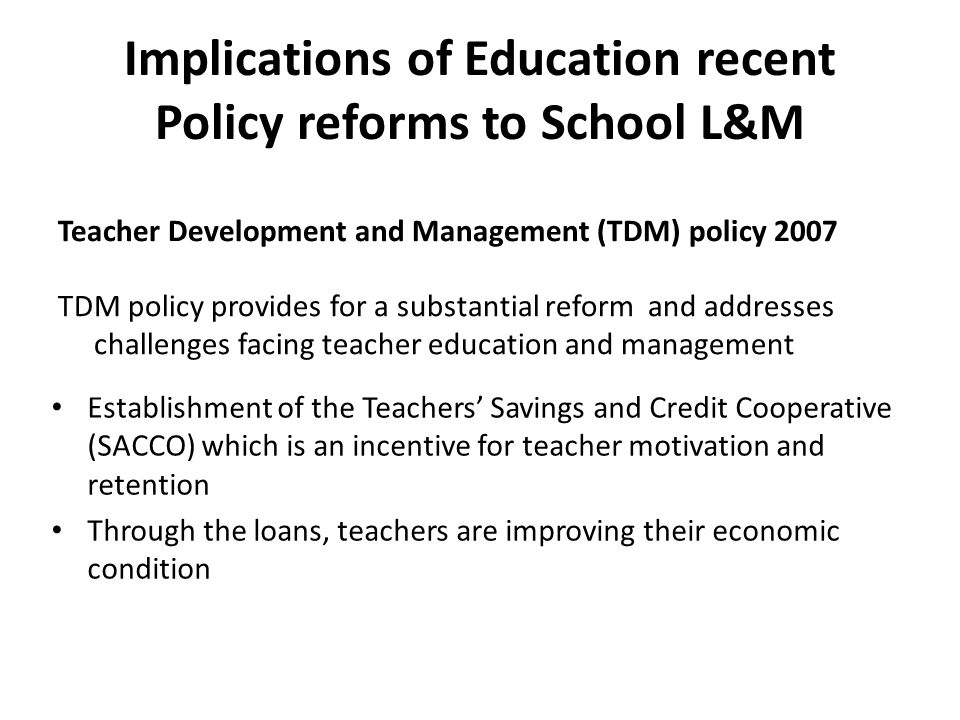 Implications of Education recent Policy reforms to School L&M Teacher Development and Management (TDM) policy 2007 TDM policy provides for a substantial reform and addresses challenges facing teacher education and management Establishment of the Teachers' Savings and Credit Cooperative (SACCO) which is an incentive for teacher motivation and retention Through the loans, teachers are improving their economic condition