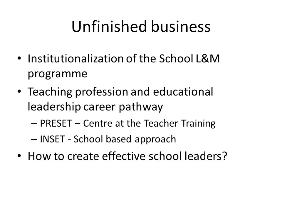 Unfinished business Institutionalization of the School L&M programme Teaching profession and educational leadership career pathway – PRESET – Centre at the Teacher Training – INSET - School based approach How to create effective school leaders?