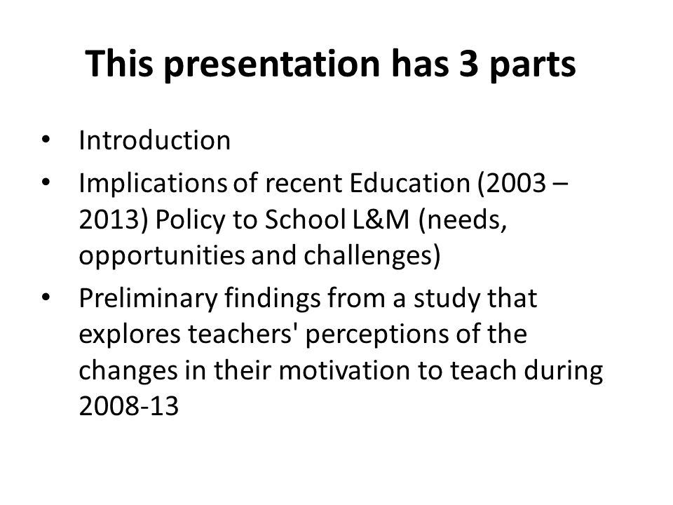 This presentation has 3 parts Introduction Implications of recent Education (2003 – 2013) Policy to School L&M (needs, opportunities and challenges) Preliminary findings from a study that explores teachers perceptions of the changes in their motivation to teach during 2008-13