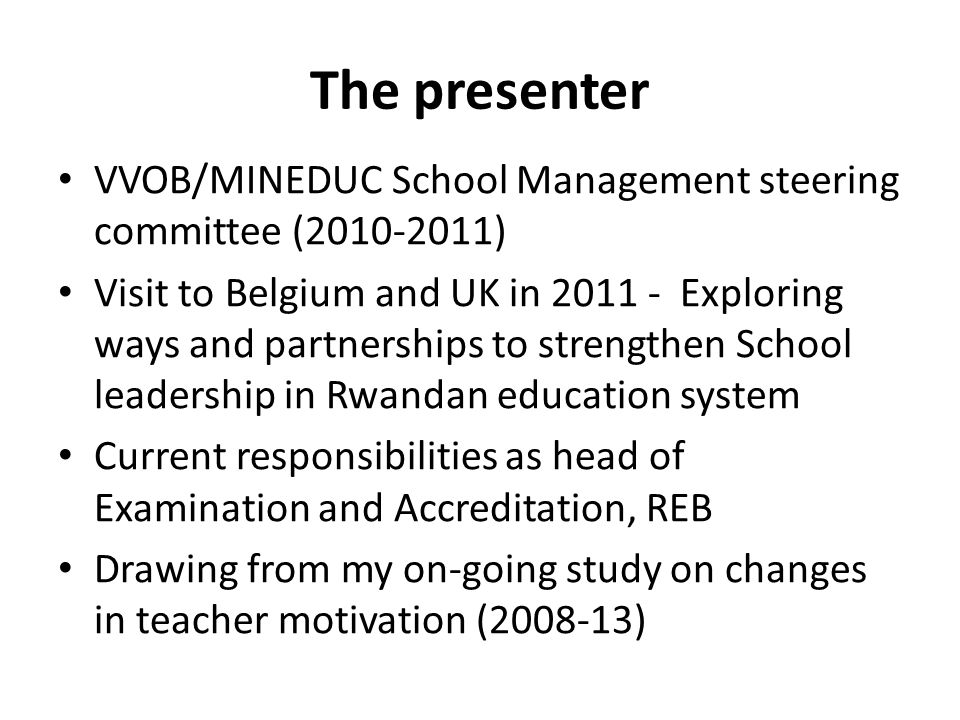 The presenter VVOB/MINEDUC School Management steering committee (2010-2011) Visit to Belgium and UK in 2011 - Exploring ways and partnerships to strengthen School leadership in Rwandan education system Current responsibilities as head of Examination and Accreditation, REB Drawing from my on-going study on changes in teacher motivation (2008-13)