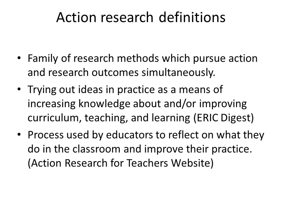Action research is… Cyclic – Plan, act, observe, reflect, repeat – Throughout career – Data collecting, data interpreting, decision-making Participatory – Involve yourself – Doing--carrying out yourself – Participant-observation Qualitative – Does not require numbers and statistics – Language/writing—themes – Less confining--more wiggle room to change & adjust than in traditional research