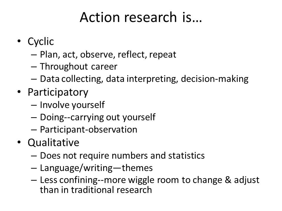 Action research is (cont.)… Reflective – Constant refinement, active involvement, commitment to understanding Responsive – What you observe, continue/change/document Emergent – Break down repeatedly (interpretability)--in sharing – Where you start and where you finish might differ – Multiple data sources revisited, evolving questions