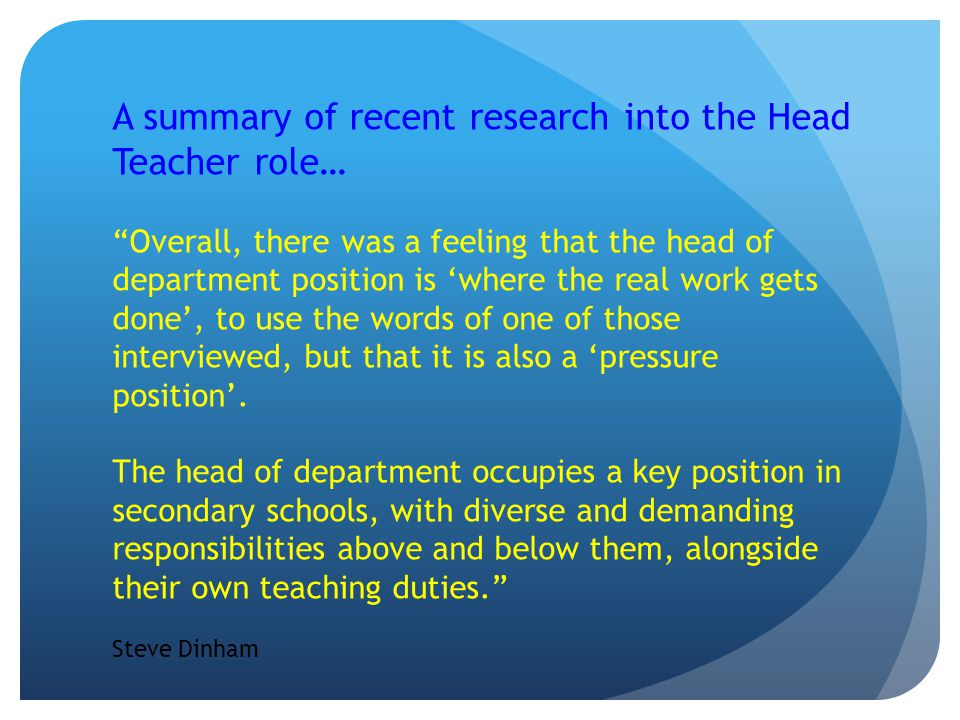 A summary of recent research into the Head Teacher role… Overall, there was a feeling that the head of department position is 'where the real work gets done', to use the words of one of those interviewed, but that it is also a 'pressure position'.
