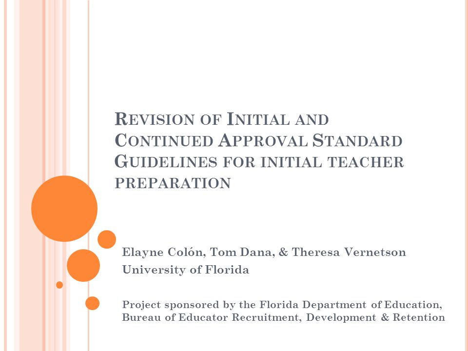 R EVISION OF I NITIAL AND C ONTINUED A PPROVAL S TANDARD G UIDELINES FOR INITIAL TEACHER PREPARATION Elayne Colón, Tom Dana, & Theresa Vernetson University of Florida Project sponsored by the Florida Department of Education, Bureau of Educator Recruitment, Development & Retention