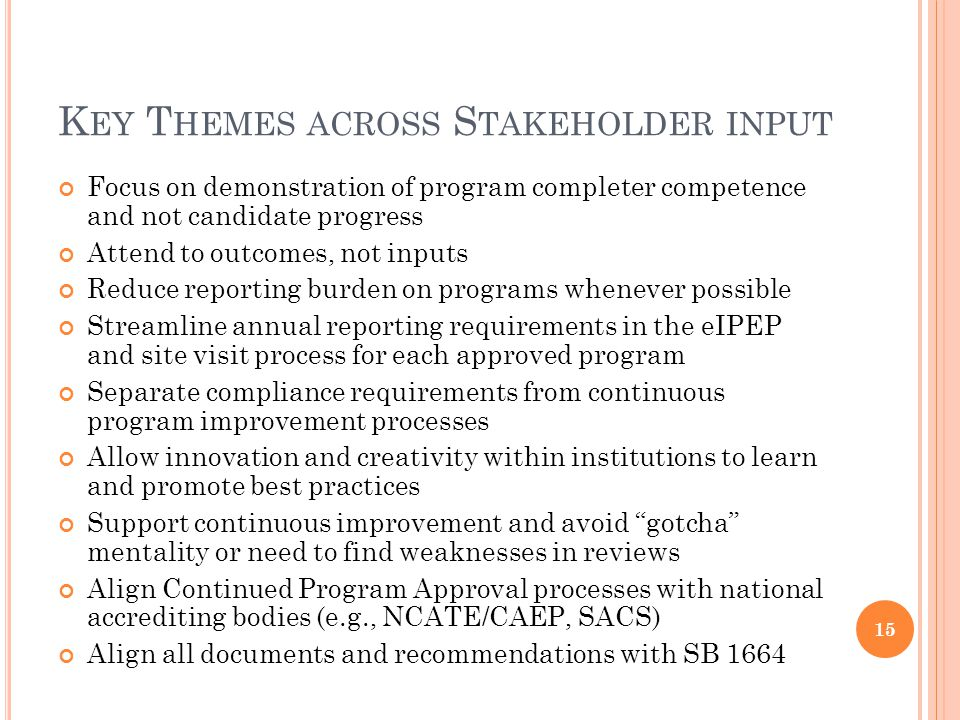 K EY T HEMES ACROSS S TAKEHOLDER INPUT Focus on demonstration of program completer competence and not candidate progress Attend to outcomes, not inputs Reduce reporting burden on programs whenever possible Streamline annual reporting requirements in the eIPEP and site visit process for each approved program Separate compliance requirements from continuous program improvement processes Allow innovation and creativity within institutions to learn and promote best practices Support continuous improvement and avoid gotcha mentality or need to find weaknesses in reviews Align Continued Program Approval processes with national accrediting bodies (e.g., NCATE/CAEP, SACS) Align all documents and recommendations with SB 1664 15