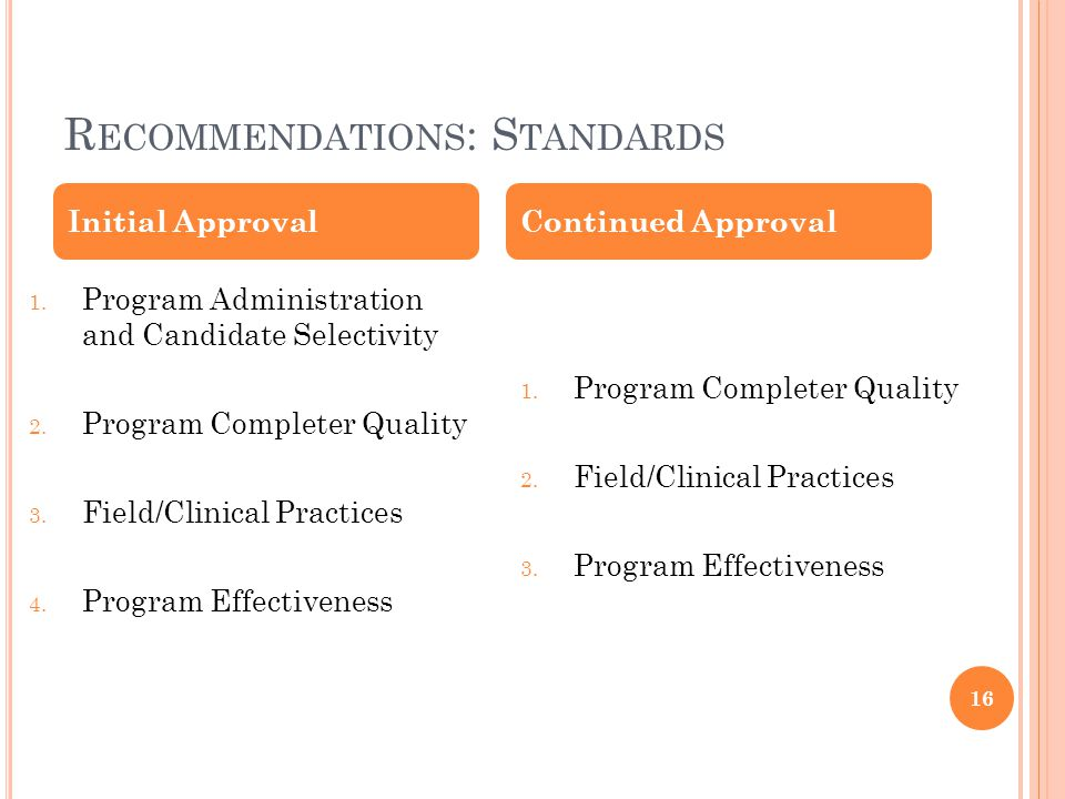 R ECOMMENDATIONS : S TANDARDS 16 1. Program Administration and Candidate Selectivity 2. Program Completer Quality 3. Field/Clinical Practices 4. Progr