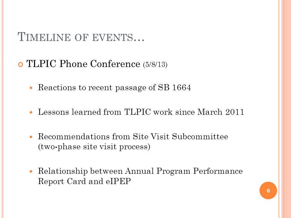 T IMELINE OF EVENTS … TLPIC Phone Conference (5/8/13) Reactions to recent passage of SB 1664 Lessons learned from TLPIC work since March 2011 Recommendations from Site Visit Subcommittee (two-phase site visit process) Relationship between Annual Program Performance Report Card and eIPEP 6
