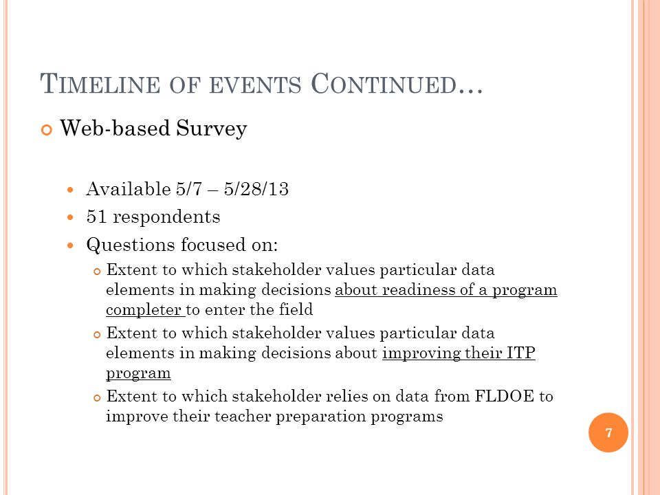 T IMELINE OF EVENTS C ONTINUED … Web-based Survey Available 5/7 – 5/28/13 51 respondents Questions focused on: Extent to which stakeholder values particular data elements in making decisions about readiness of a program completer to enter the field Extent to which stakeholder values particular data elements in making decisions about improving their ITP program Extent to which stakeholder relies on data from FLDOE to improve their teacher preparation programs 7