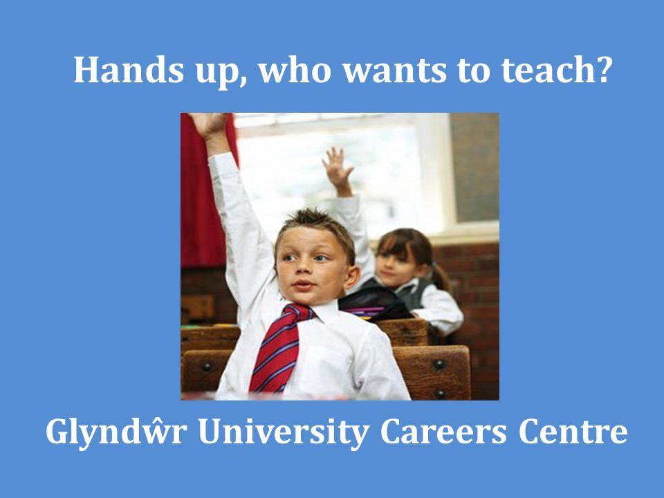 Glyndŵr University Careers Centre Hands up, who wants to teach