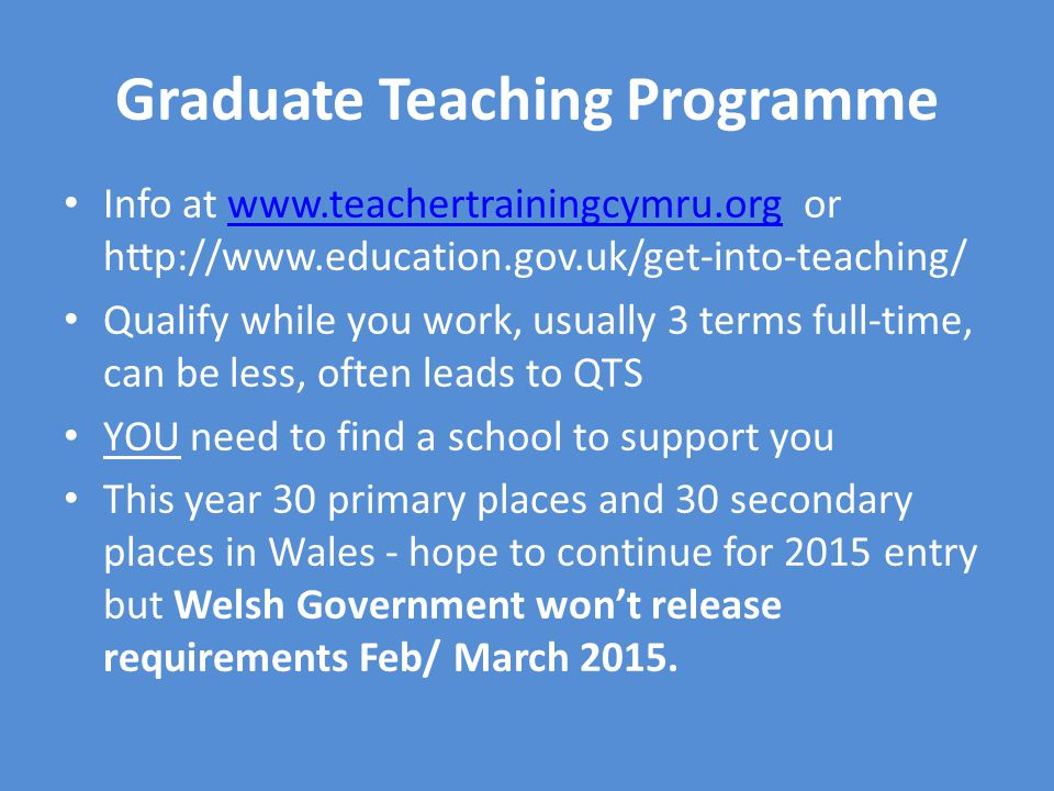 Graduate Teaching Programme Info at www.teachertrainingcymru.org or http://www.education.gov.uk/get-into-teaching/www.teachertrainingcymru.org Qualify while you work, usually 3 terms full-time, can be less, often leads to QTS YOU need to find a school to support you This year 30 primary places and 30 secondary places in Wales - hope to continue for 2015 entry but Welsh Government won't release requirements Feb/ March 2015.