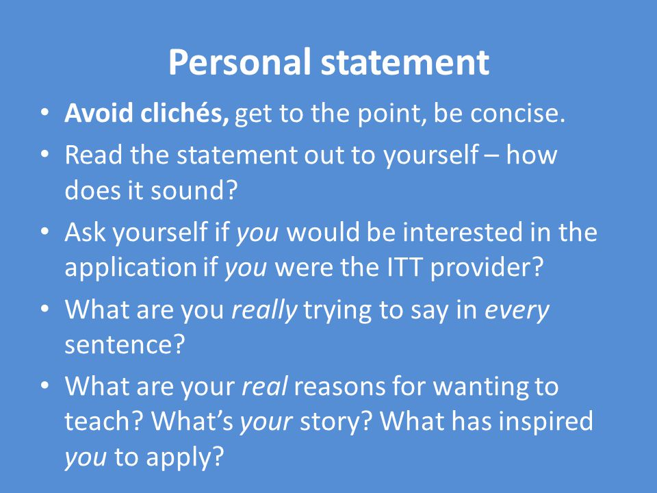 Personal statement Avoid clichés, get to the point, be concise.