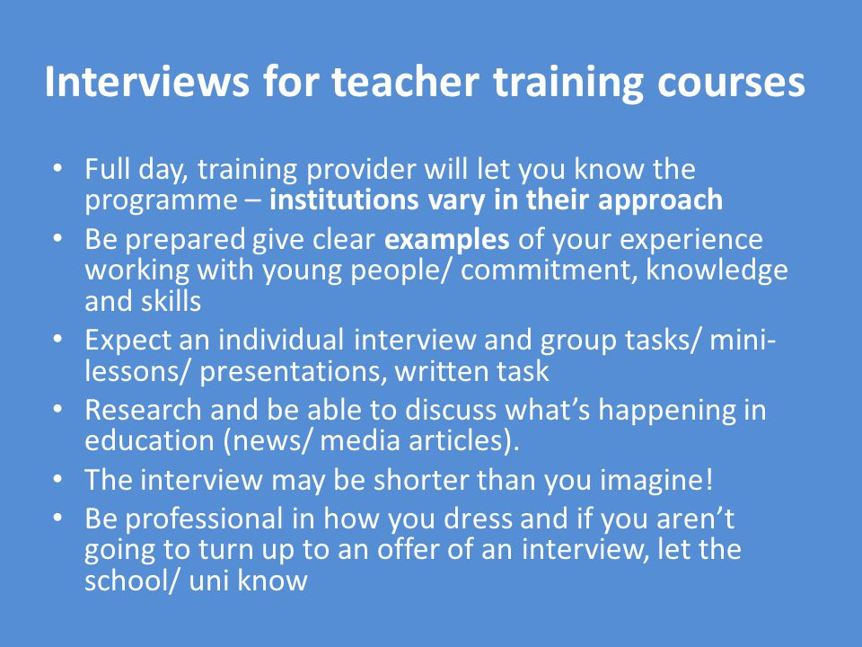 Interviews for teacher training courses Full day, training provider will let you know the programme – institutions vary in their approach Be prepared give clear examples of your experience working with young people/ commitment, knowledge and skills Expect an individual interview and group tasks/ mini- lessons/ presentations, written task Research and be able to discuss what's happening in education (news/ media articles).