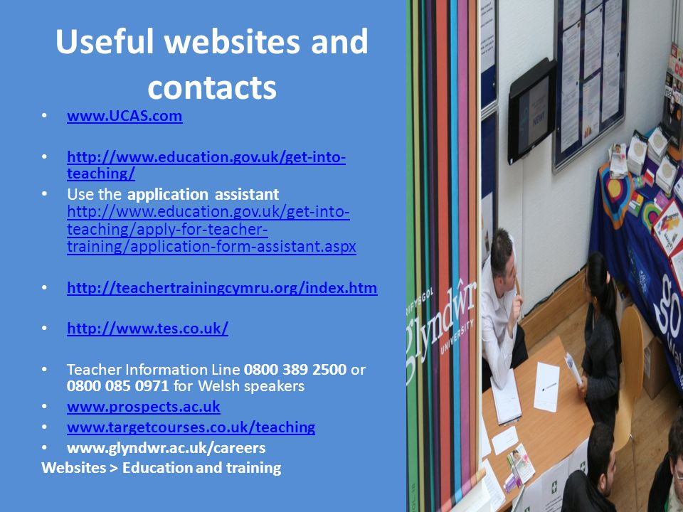 Useful websites and contacts www.UCAS.com http://www.education.gov.uk/get-into- teaching/ http://www.education.gov.uk/get-into- teaching/ Use the application assistant http://www.education.gov.uk/get-into- teaching/apply-for-teacher- training/application-form-assistant.aspx http://www.education.gov.uk/get-into- teaching/apply-for-teacher- training/application-form-assistant.aspx http://teachertrainingcymru.org/index.htm http://www.tes.co.uk/ Teacher Information Line 0800 389 2500 or 0800 085 0971 for Welsh speakers www.prospects.ac.uk www.targetcourses.co.uk/teaching www.glyndwr.ac.uk/careers Websites > Education and training