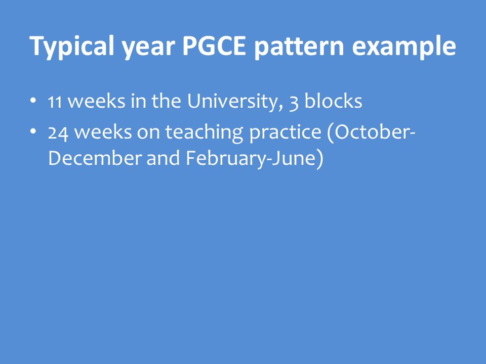 Typical year PGCE pattern example 11 weeks in the University, 3 blocks 24 weeks on teaching practice (October- December and February-June)