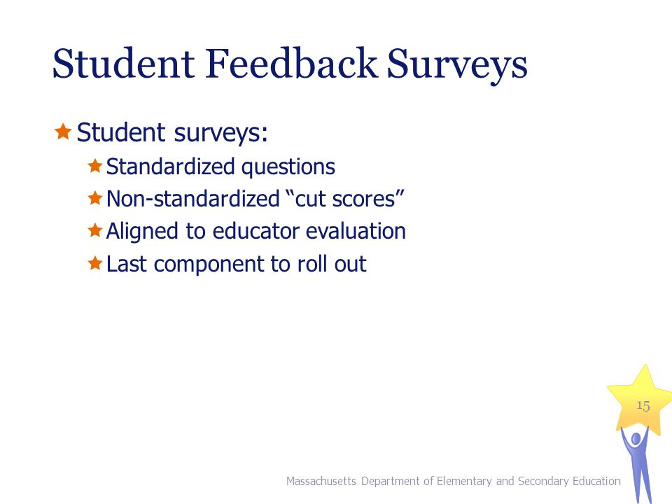 Student Feedback Surveys  Student surveys:  Standardized questions  Non-standardized cut scores  Aligned to educator evaluation  Last component to roll out Massachusetts Department of Elementary and Secondary Education 15