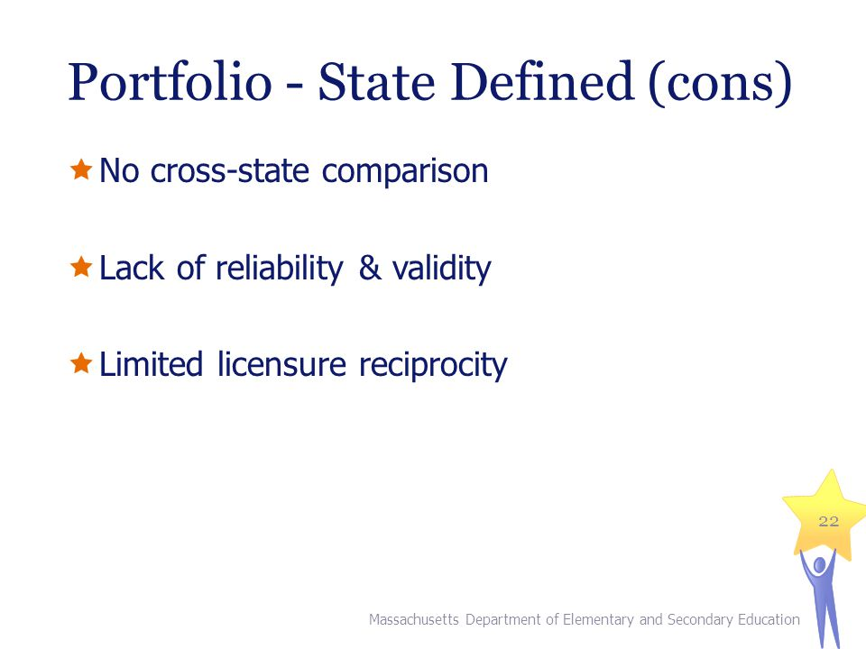Portfolio - State Defined (cons)  No cross-state comparison  Lack of reliability & validity  Limited licensure reciprocity Massachusetts Department