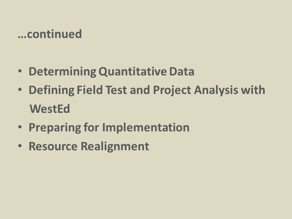 …continued Determining Quantitative Data Defining Field Test and Project Analysis with WestEd Preparing for Implementation Resource Realignment