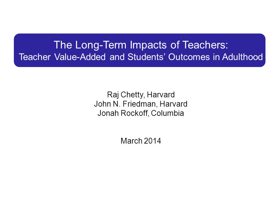 The Long-Term Impacts of Teachers: Teacher Value-Added and Students' Outcomes in Adulthood Raj Chetty, Harvard John N.