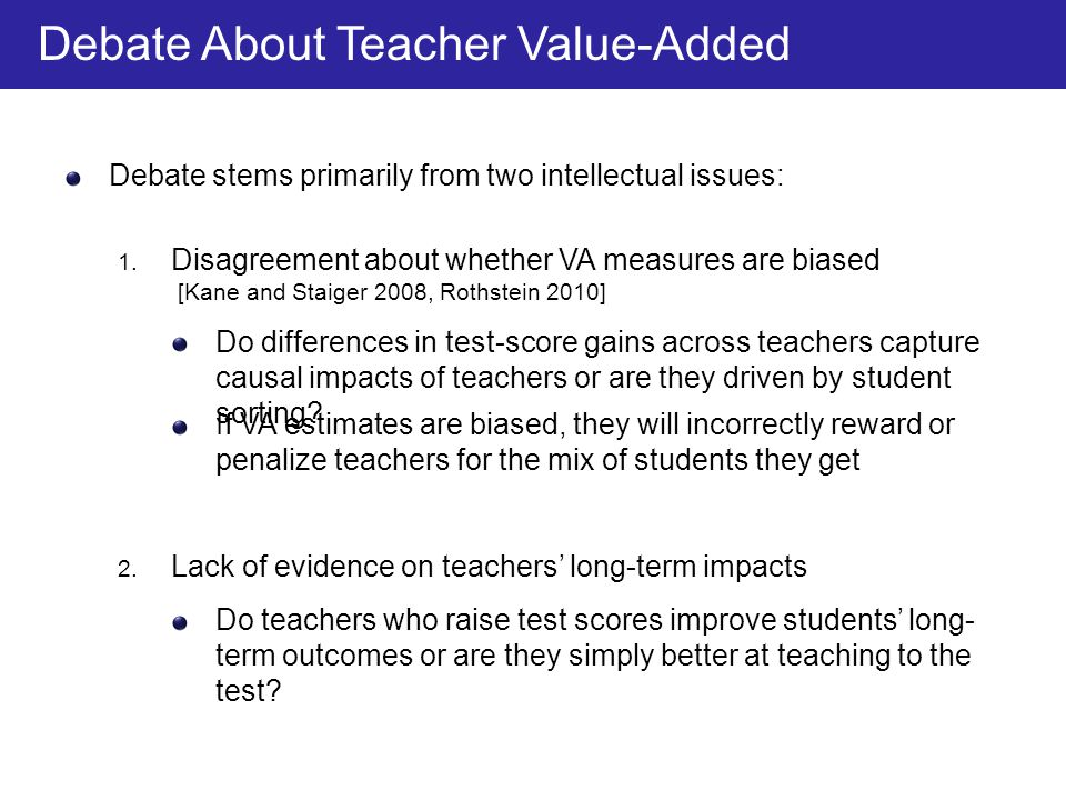 Debate stems primarily from two intellectual issues: If VA estimates are biased, they will incorrectly reward or penalize teachers for the mix of students they get 2.