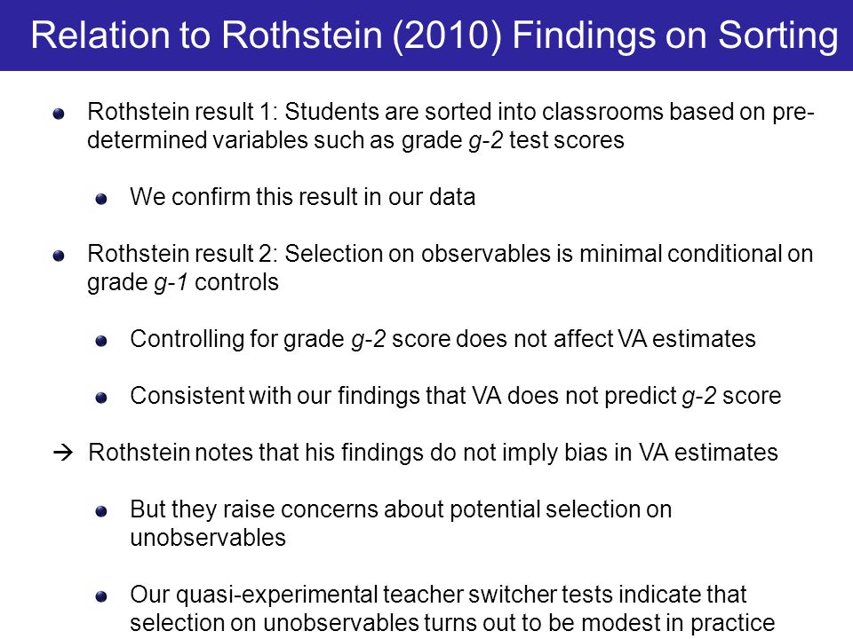 Rothstein result 1: Students are sorted into classrooms based on pre- determined variables such as grade g-2 test scores We confirm this result in our data Rothstein result 2: Selection on observables is minimal conditional on grade g-1 controls Controlling for grade g-2 score does not affect VA estimates Consistent with our findings that VA does not predict g-2 score  Rothstein notes that his findings do not imply bias in VA estimates But they raise concerns about potential selection on unobservables Our quasi-experimental teacher switcher tests indicate that selection on unobservables turns out to be modest in practice Relation to Rothstein (2010) Findings on Sorting
