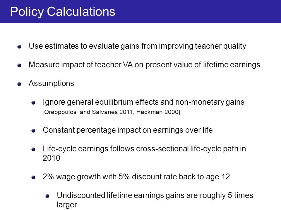Use estimates to evaluate gains from improving teacher quality Measure impact of teacher VA on present value of lifetime earnings Assumptions Ignore general equilibrium effects and non-monetary gains [Oreopoulos and Salvanes 2011, Heckman 2000] Constant percentage impact on earnings over life Life-cycle earnings follows cross-sectional life-cycle path in 2010 2% wage growth with 5% discount rate back to age 12 Undiscounted lifetime earnings gains are roughly 5 times larger Policy Calculations
