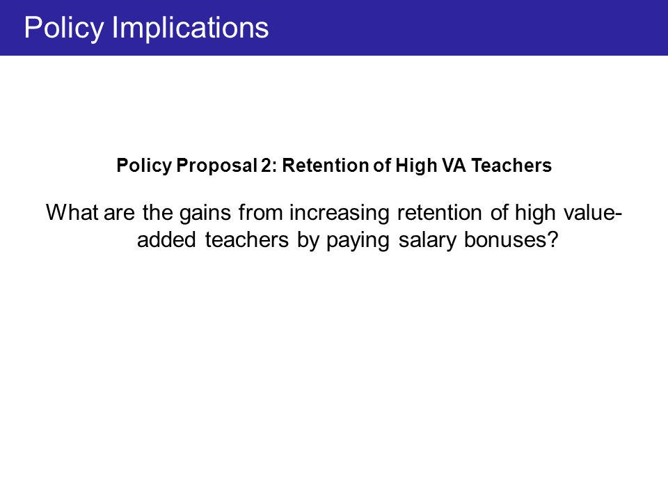 Policy Proposal 2: Retention of High VA Teachers What are the gains from increasing retention of high value- added teachers by paying salary bonuses.