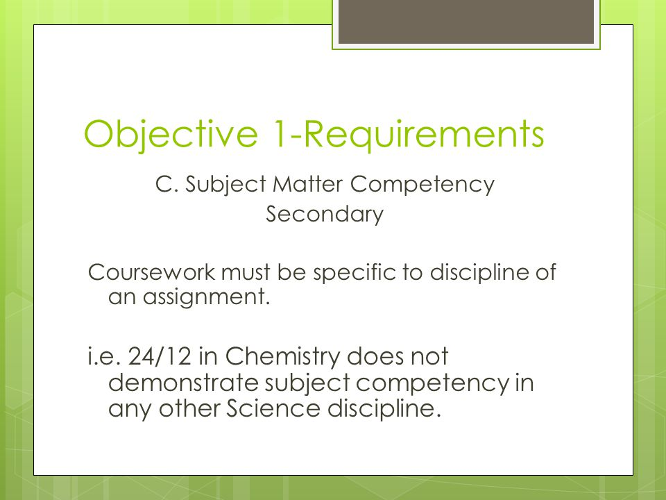 Objective 1-Requirements C. Subject Matter Competency Secondary Coursework must be specific to discipline of an assignment. i.e. 24/12 in Chemistry do