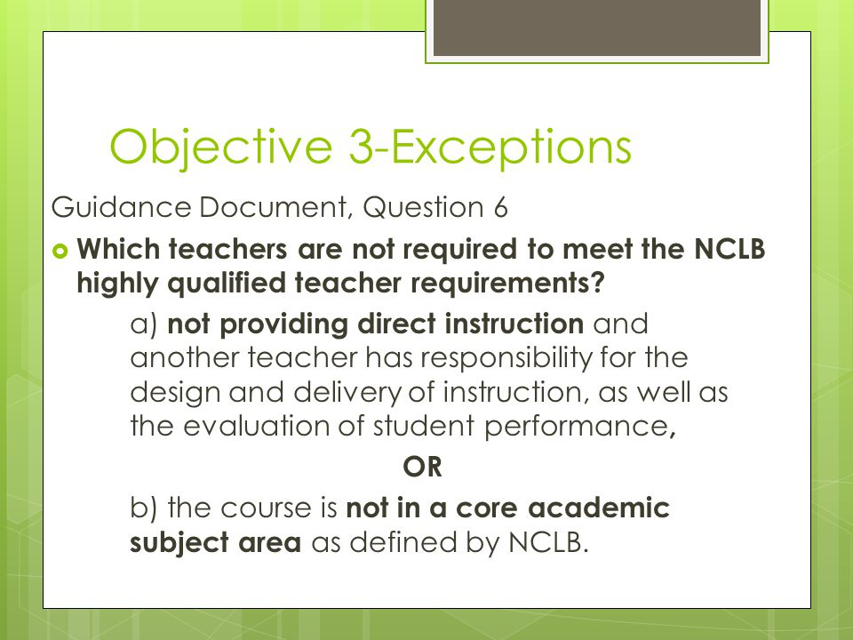 Objective 3-Exceptions Guidance Document, Question 6  Which teachers are not required to meet the NCLB highly qualified teacher requirements? a) not