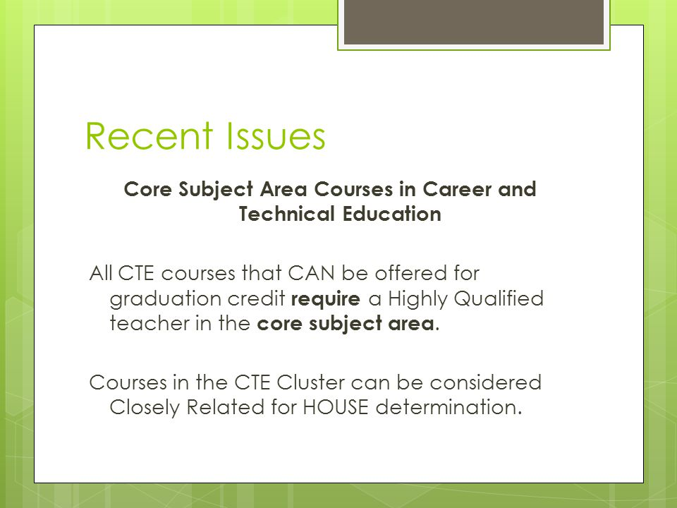 Recent Issues Core Subject Area Courses in Career and Technical Education All CTE courses that CAN be offered for graduation credit require a Highly Q