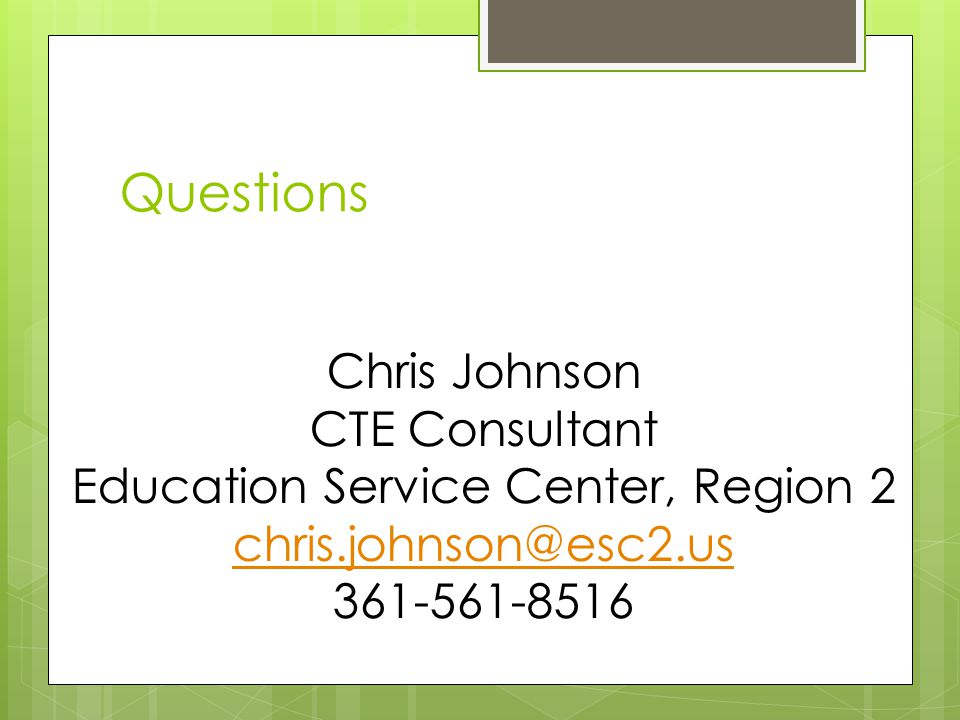 Questions Chris Johnson CTE Consultant Education Service Center, Region 2 chris.johnson@esc2.us 361-561-8516