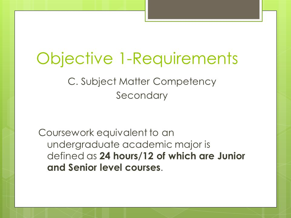Objective 1-Requirements C. Subject Matter Competency Secondary Coursework equivalent to an undergraduate academic major is defined as 24 hours/12 of