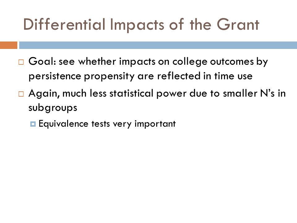 Differential Impacts of the Grant  Goal: see whether impacts on college outcomes by persistence propensity are reflected in time use  Again, much less statistical power due to smaller N's in subgroups  Equivalence tests very important