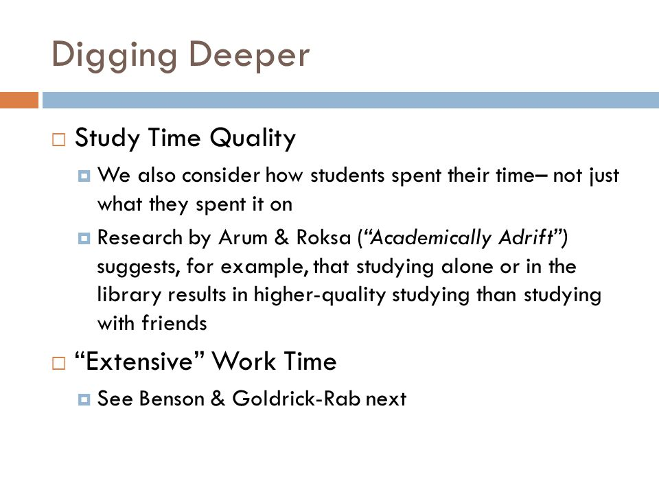 Digging Deeper  Study Time Quality  We also consider how students spent their time– not just what they spent it on  Research by Arum & Roksa ( Academically Adrift ) suggests, for example, that studying alone or in the library results in higher-quality studying than studying with friends  Extensive Work Time  See Benson & Goldrick-Rab next