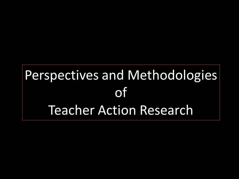 Perspectives and Methodologies of Teacher Action Research
