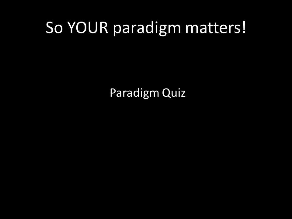 So YOUR paradigm matters! Paradigm Quiz