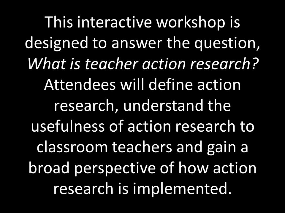 This interactive workshop is designed to answer the question, What is teacher action research.