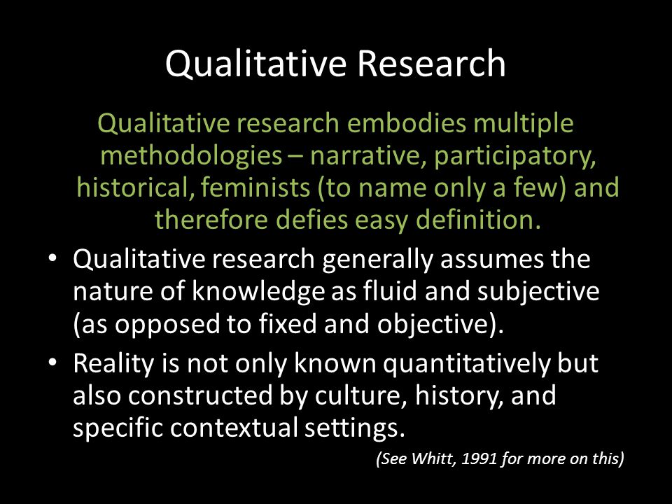 Qualitative Research Qualitative research embodies multiple methodologies – narrative, participatory, historical, feminists (to name only a few) and therefore defies easy definition.